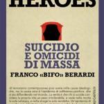 """Franco """"Bifo"""" Berardi: Heroes: suicidio e omicidi di massa"""