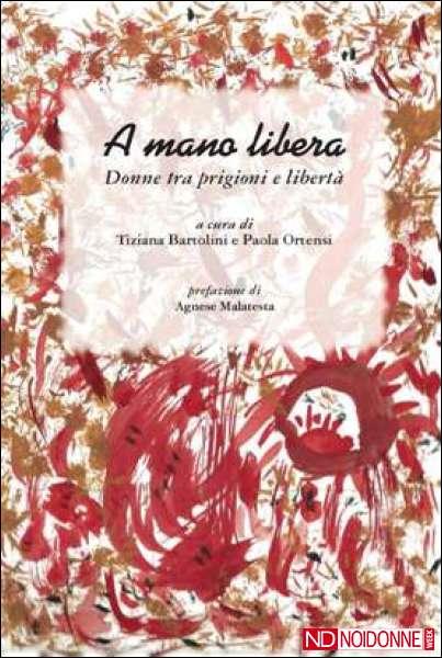 """A mano libera. Donne tra prigioni e libertà. Un libro promosso da """"Noi Donne"""""""